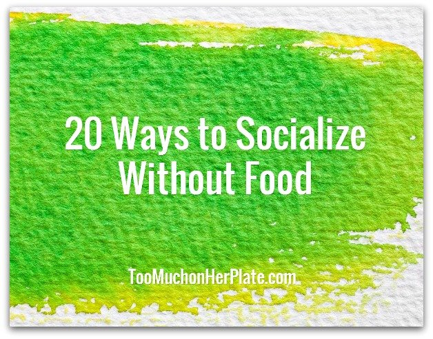20 Ways to Socialize without Food - Too Much On Her Plate | Overeating Help for Emotional Eating