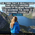 The thing that is really hard and really amazing is giving up on being perfect and beginning the work of becoming yourself.  - Anna Quindlen