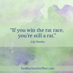 """If you win the rat race, you're still a rat."" Lily Tomlin"