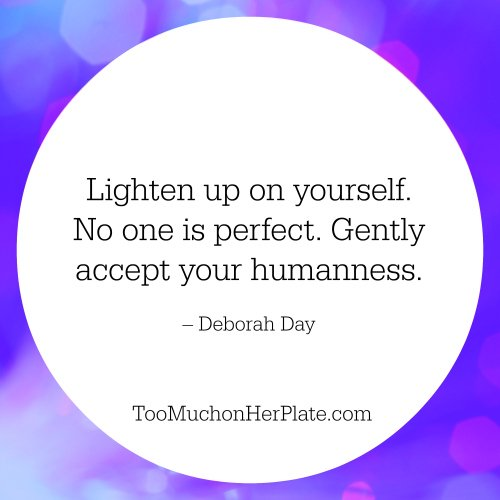 Lighten up on yourself. No one is perfect. Gently accept your humanness. – Deborah Day