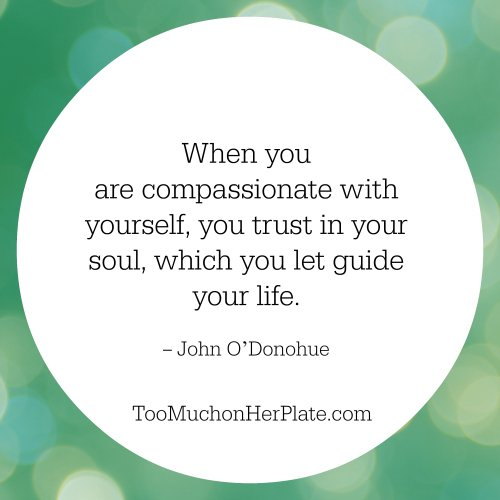 When you are compassionate with yourself, you trust in your soul, which you let guide your life. Your soul knows the geography of your destiny better than you do. John O'Donohue