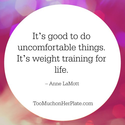 It's good to do uncomfortable things. It's weight training for life. – Anne LaMott